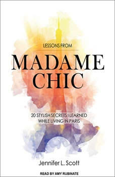 Lessons from Madame Chic: 20 Stylish Secrets I Learned While Living in Paris, Jennifer L. Scott