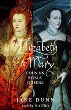 Elizabeth and Mary: Cousins, Rivals, Queens Cousins, Rivals, Queens, Jane Dunn
