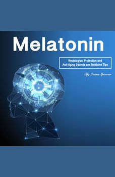 Melatonin: Neurological Protection and Anti-Aging Secrets and Medicine Tips, Quinn Spencer