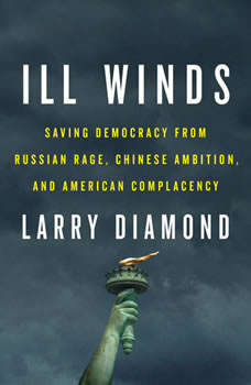 Ill Winds: Saving Democracy from Russian Rage, Chinese Ambition, and American Complacency, Larry Diamond