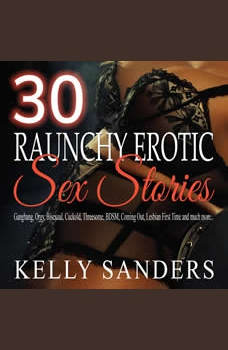 30 Raunchy Erotic Sex Stories: Gangbang, Orgy, Bisexual, Cuckold, Threesome, BDSM, Coming Out, Lesbian First Time and much more.., Kelly Sanders