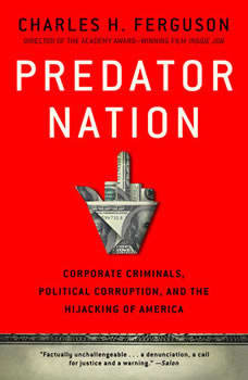 Predator Nation: Corporate Criminals, Political Corruption, and the Hijacking of America Corporate Criminals, Political Corruption, and the Hijacking of America, Charles H. Ferguson