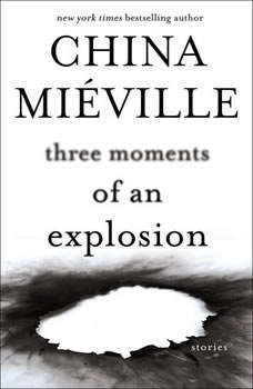 Three Moments of an Explosion: Stories Stories, China Mieville