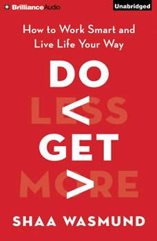 Do Less, Get More: How to Work Smart and Live Life Your Way How to Work Smart and Live Life Your Way, Shaa Wasmund