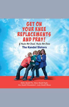 Get on Your Knee Replacements and Pray!: If You're Not Dead, You're Not Done If You're Not Dead, You're Not Done, Kris Kandel Schwambach