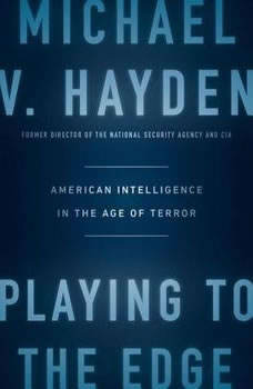 Playing to the Edge: American Intelligence in the Age of Terror, Michael V. Hayden