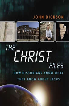 The Christ Files: How Historians Know What They Know about Jesus, John Dickson