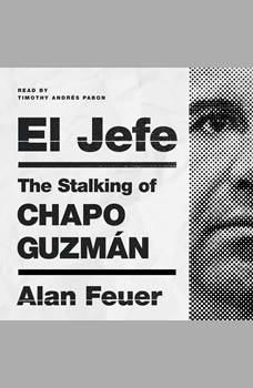 El Jefe: The Stalking of Chapo Guzman, Alan Feuer