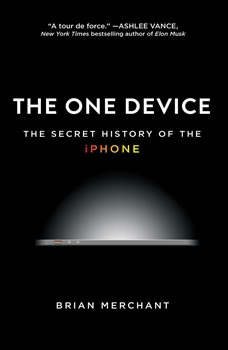 The One Device: The Secret History of the iPhone, Brian Merchant
