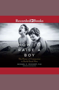 How to Raise a Boy: The Power of Connection to Build Good Men, Michael C. Reichert