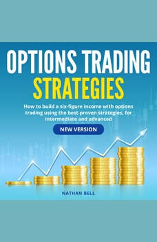 Options Trading Strategies: How to Build a Six-Figure Income with Options Trading Using the Best-Proven Strategies, for Intermediate and Advanced (New Version), Nathan Bell