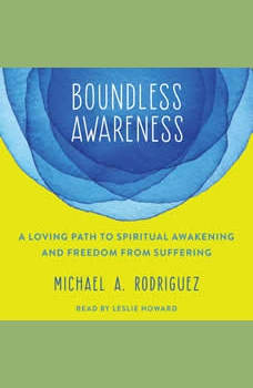 Boundless Awareness: A Loving Path to Spiritual Awakening and Freedom from Suffering, Michael Rodriquez
