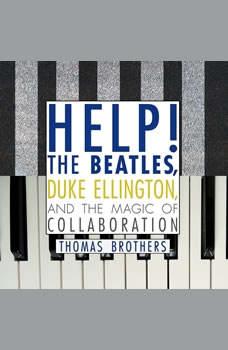 Help!: The Beatles, Duke Ellington, and the Magic of Collaboration The Beatles, Duke Ellington, and the Magic of Collaboration, Thomas Brothers