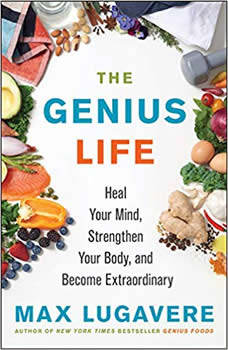 The Genius Life: Heal Your Mind, Strengthen Your Body, and Become Extraordinary, Max Lugavere