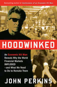 Hoodwinked: An Economic Hit Man Reveals Why the Global Economy IMPLODED -- and How to Fix It, John Perkins