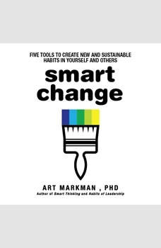 Smart Change: Five Tools to Create New and Sustainable Habits in Yourself and Others Five Tools to Create New and Sustainable Habits in Yourself and Others, Art Markman
