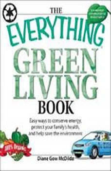 The Everything Green Living Book: Transform Your Lifestyle--Easy Ways to Conserve Energy, Protect Your Family's Health, and Help Save Transform Your Lifestyle--Easy Ways to Conserve Energy, Protect Your Family's Health, and Help Save, Diane Gow McDilda