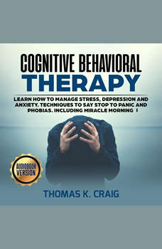 Cognitive Behavioral Therapy: Learn How to manage Stress, Depression and Anxiety. Techniques to say Stop to Panic and Phobias. Including miracle morning - I, Thomas K. Craig