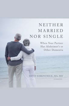 Neither Married Nor Single: When Your Partner Has Alzheimers or Other Dementia When Your Partner Has Alzheimers or Other Dementia, David Kirkpatrick, MA, MD