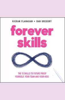 Forever Skills: The 12 Skills to Futureproof Yourself, Your Team, and Your Kids, Kieran Flanagan