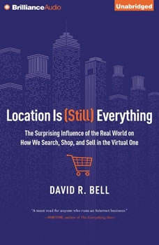 Location is (Still) Everything: The Surprising Influence of the Real World on How We Search, Shop, and Sell in the Virtual One, David R. Bell