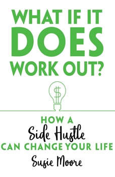 What If It Does Work Out? How a Side Hustle Can Change Your Life, Susie Moore