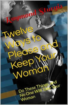 Twelve Ways to Please and Keep Your Woman ( Do These Things, and No One Will Take Your Woman ), Raymond Sturgis