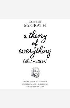 A Theory of Everything (That Matters): A Brief Guide to Einstein, Relativity, and His Surprising Thoughts on God, Alister McGrath