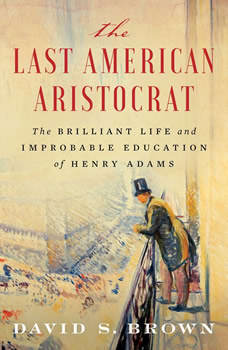 The Last American Aristocrat: The Brilliant Life and Improbable Education of Henry Adams, David S. Brown