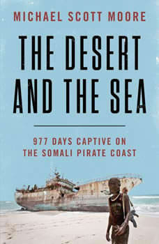 The Desert and the Sea: 977 Days Captive on the Somali Pirate Coast 977 Days Captive on the Somali Pirate Coast, Michael Scott Moore