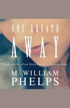 One Breath Away: The Hiccup Girl - From Media Darling to Convicted Killer, M. William Phelps