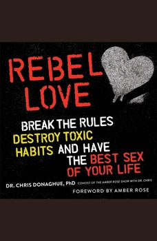 Rebel Love: Break the Rules, Destroy Toxic Habits, and Have the Best Sex of Your Life, Chris Donaghue