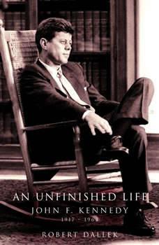 An Unfinished Life: John F. Kennedy 1917-1963, Robert Dallek