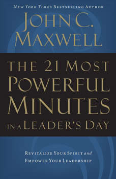The 21 Most Powerful Minutes in a Leader's Day: Revitalize Your Spirit and Empower Your Leadership, John C. Maxwell
