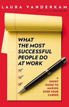 What the Most Successful People Do at Work: A Short Guide to Making Over Your Career A Short Guide to Making Over Your Career, Laura Vanderkam