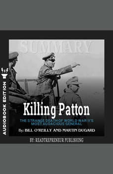 Summary of Killing Patton: The Strange Death of World War II's Most Audacious General by Bill O'Reilly, Readtrepreneur Publishing