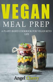 Vegan Meal Prep. A Plant-Based Cookbook for Vegan Keto Life, Angel Cherry