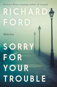 Sorry For Your Trouble: Stories, Richard Ford