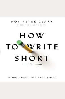 How to Write Short: Word Craft for Fast Times, Roy Peter Clark