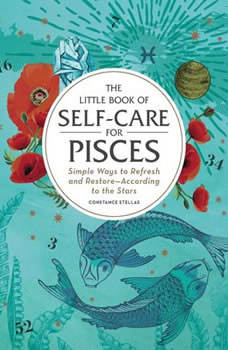 The Little Book of Self-Care for Pisces: Simple Ways to Refresh and Restore—According to the Stars Simple Ways to Refresh and Restore—According to the Stars, Constance Stellas