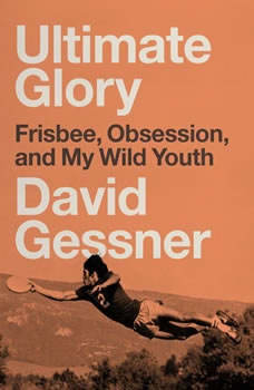 Ultimate Glory: Frisbee, Obsession, and My Wild Youth, David Gessner
