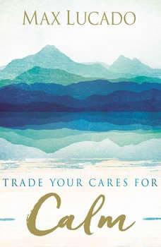 Trade Your Cares for Calm, Max Lucado