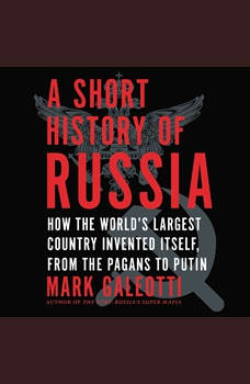 A Short History of Russia: How the World's Largest Country Invented Itself, from the Pagans to Putin, Mark Galeotti