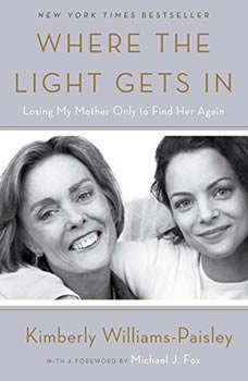 Where the Light Gets In: Losing My Mother Only to Find Her Again Losing My Mother Only to Find Her Again, Kimberly Williams-Paisley
