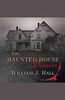 The Haunted House Diaries: The True Story of a Quiet Connecticut Town in the Center of a Paranormal Mystery, William J. Hall