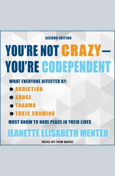 You're Not Crazy - You're Codependent: What Everyone Affected by Addiction, Abuse, Trauma or Toxic Shaming Must Know to Have Peace in Their Lives, Jeanette Elisabeth Menter
