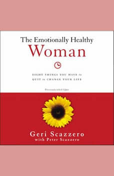 The Emotionally Healthy Woman: Eight Things You Have to Quit to Change Your Life, Geri Scazzero