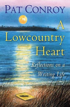 A Lowcountry Heart: Reflections on a Writing Life Reflections on a Writing Life, Pat Conroy