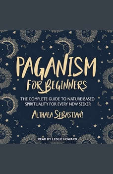 Paganism for Beginners: The Complete Guide to Nature-Based Spirituality for Every New Seeker, Althaea Sebastiani