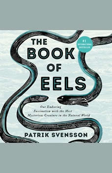 The Book of Eels: Our Enduring Fascination with the Most Mysterious Creature in the Natural World, Patrik Svensson